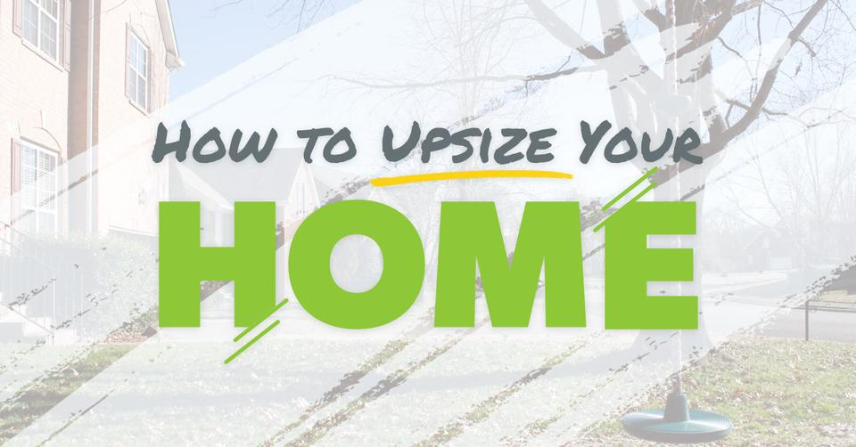 Upsize Your Home